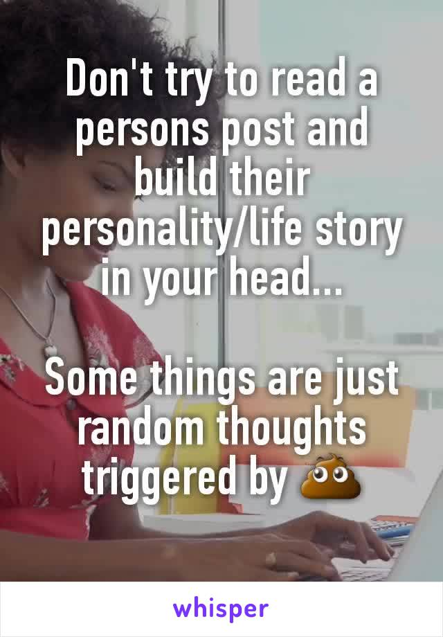 Don't try to read a persons post and build their personality/life story in your head...  Some things are just random thoughts triggered by 💩