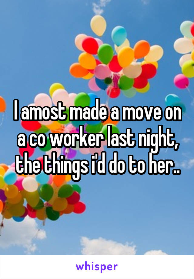 I amost made a move on a co worker last night, the things i'd do to her..