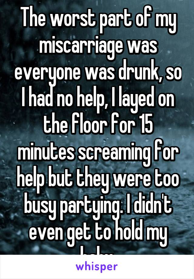 The worst part of my miscarriage was everyone was drunk, so I had no help, I layed on the floor for 15 minutes screaming for help but they were too busy partying. I didn't even get to hold my baby.