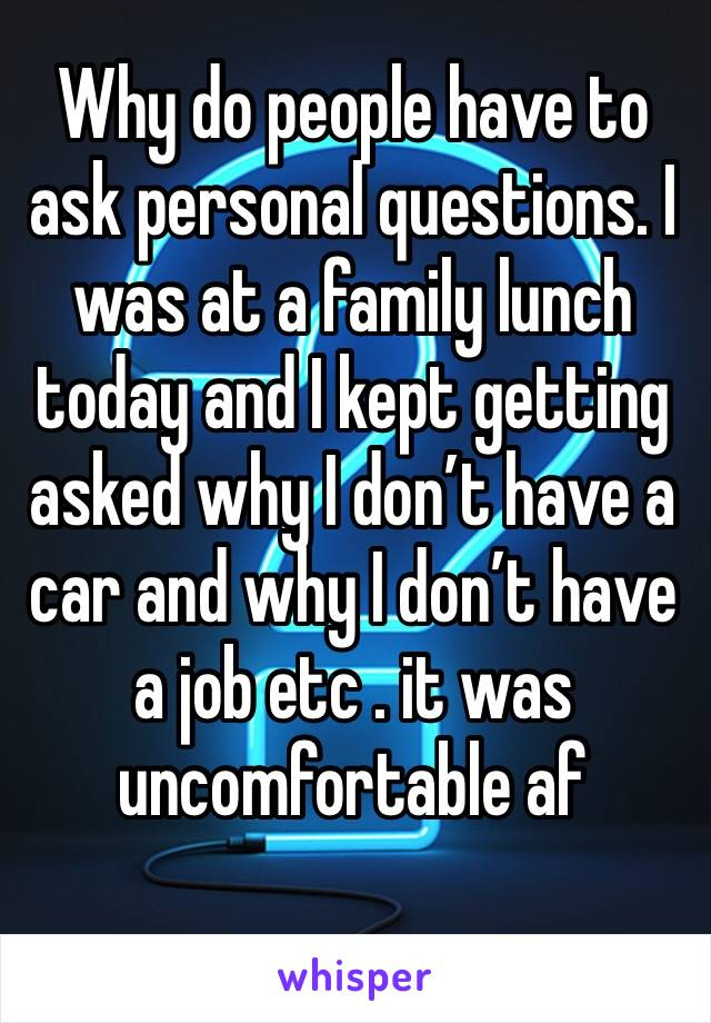 Why do people have to ask personal questions. I was at a family lunch today and I kept getting asked why I don't have a car and why I don't have a job etc . it was uncomfortable af