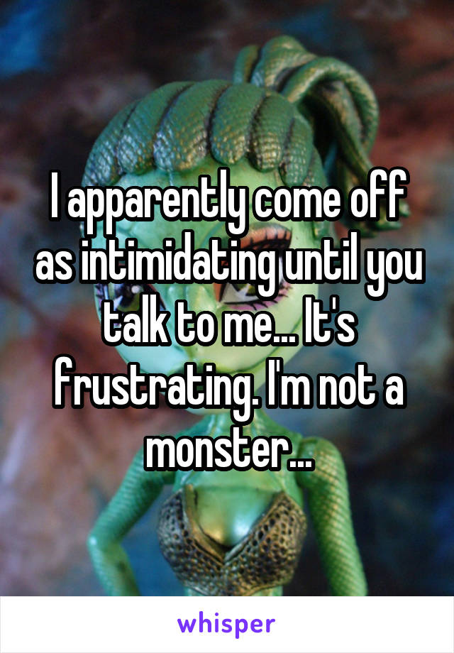 I apparently come off as intimidating until you talk to me... It's frustrating. I'm not a monster...