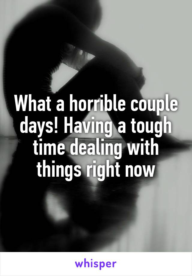What a horrible couple days! Having a tough time dealing with things right now