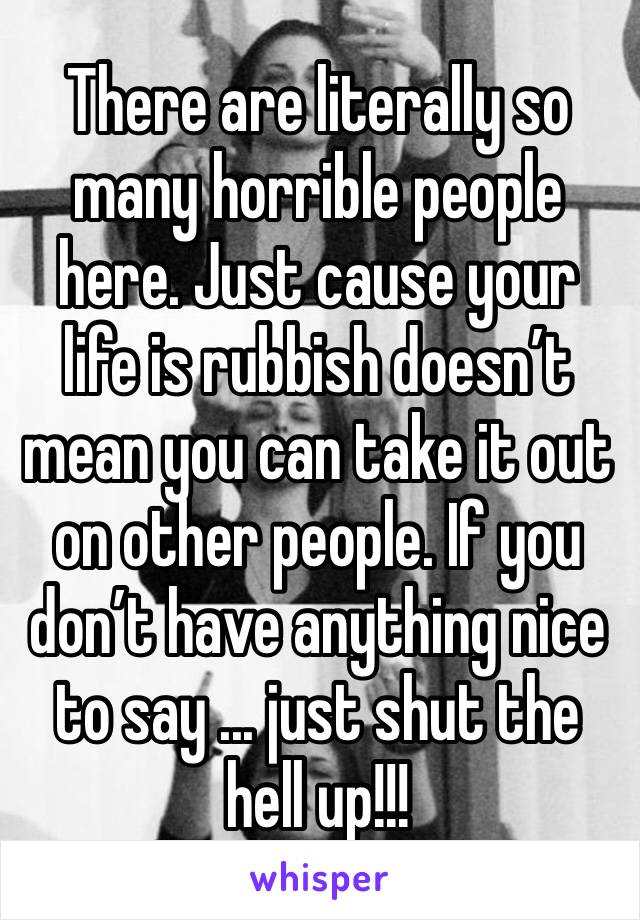 There are literally so many horrible people here. Just cause your life is rubbish doesn't mean you can take it out on other people. If you don't have anything nice to say ... just shut the hell up!!!