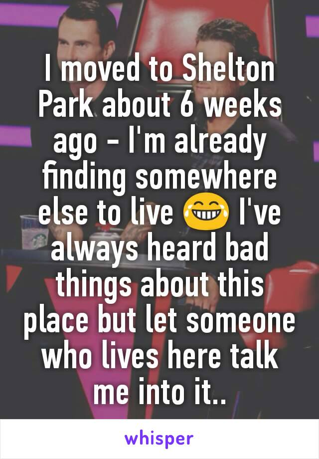 I moved to Shelton Park about 6 weeks ago - I'm already finding somewhere else to live 😂 I've always heard bad things about this place but let someone who lives here talk me into it..