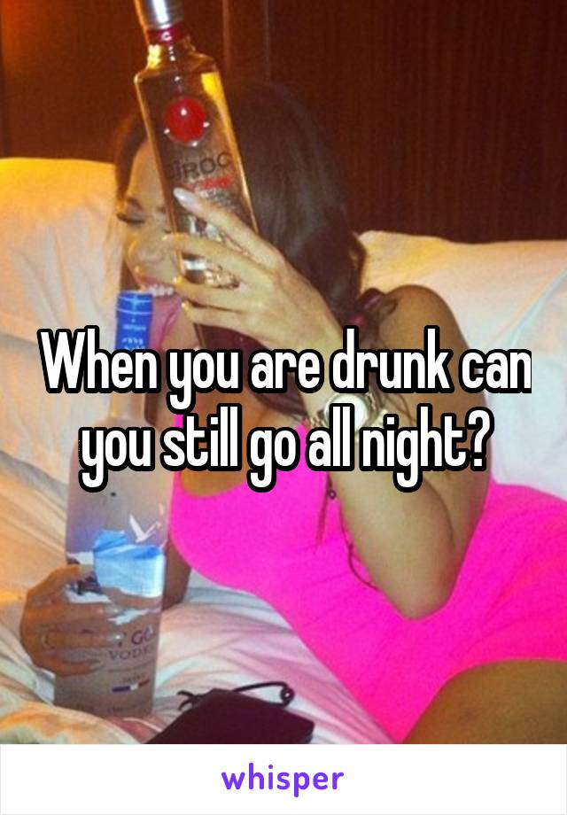 When you are drunk can you still go all night?