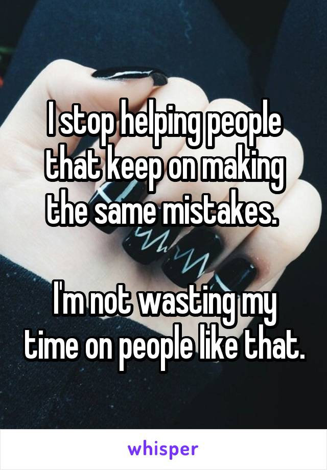 I stop helping people that keep on making the same mistakes.   I'm not wasting my time on people like that.