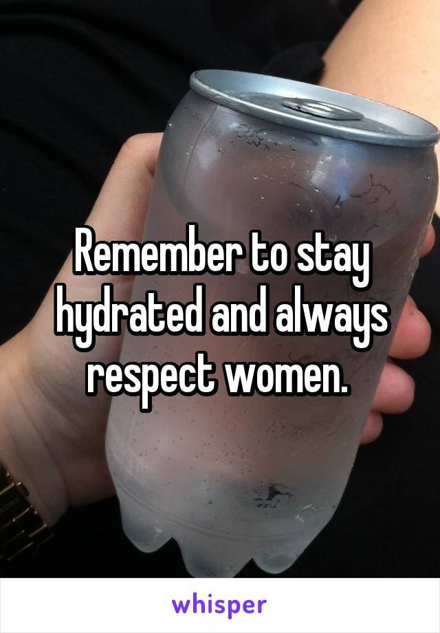 Remember to stay hydrated and always respect women.