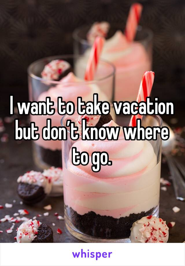 I want to take vacation but don't know where to go.