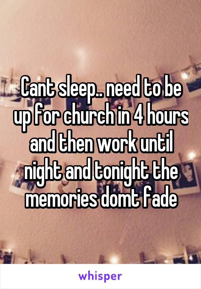 Cant sleep.. need to be up for church in 4 hours and then work until night and tonight the memories domt fade