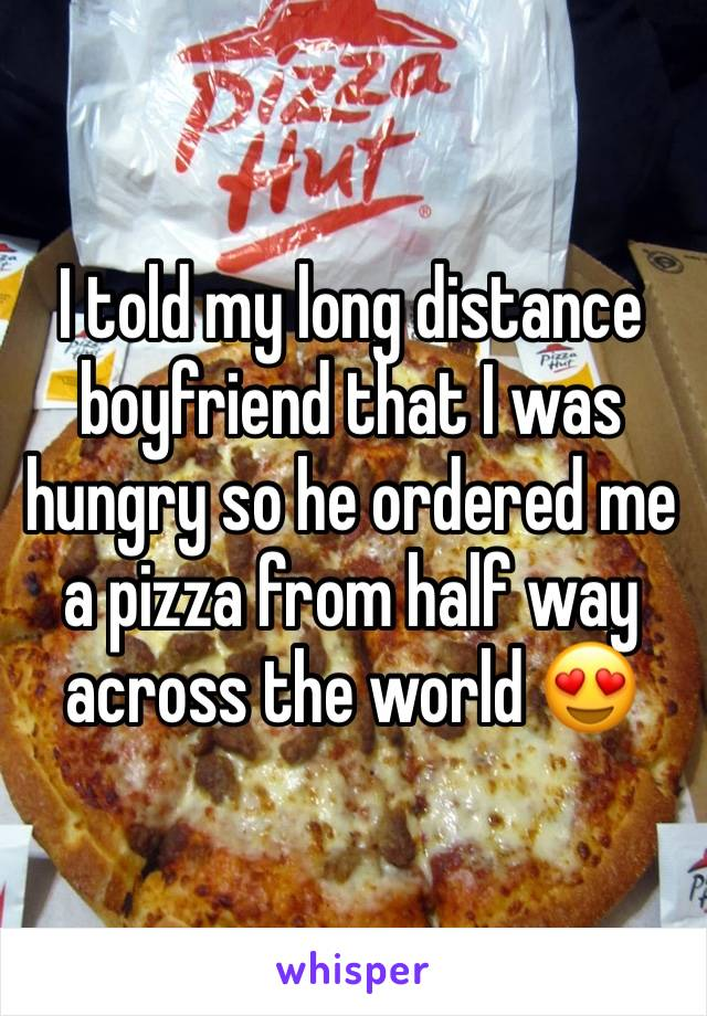 I told my long distance boyfriend that I was hungry so he ordered me a pizza from half way across the world 😍