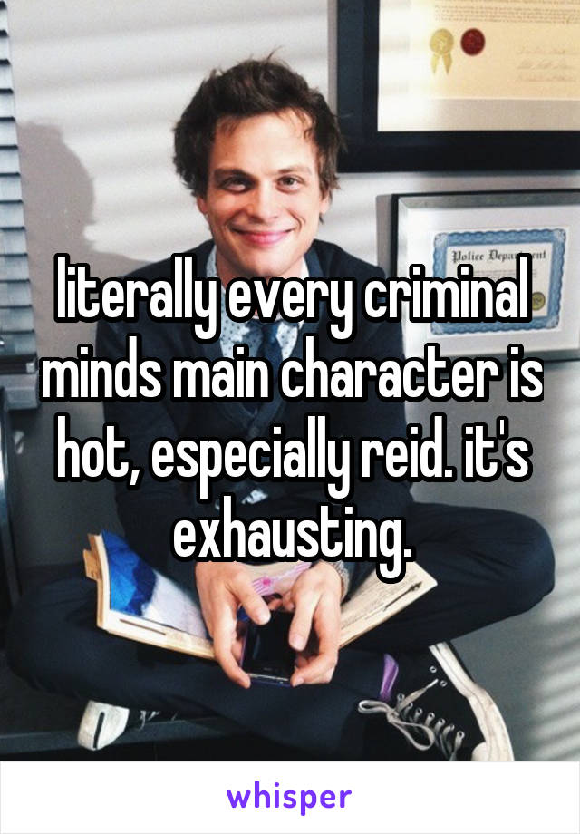 literally every criminal minds main character is hot, especially reid. it's exhausting.