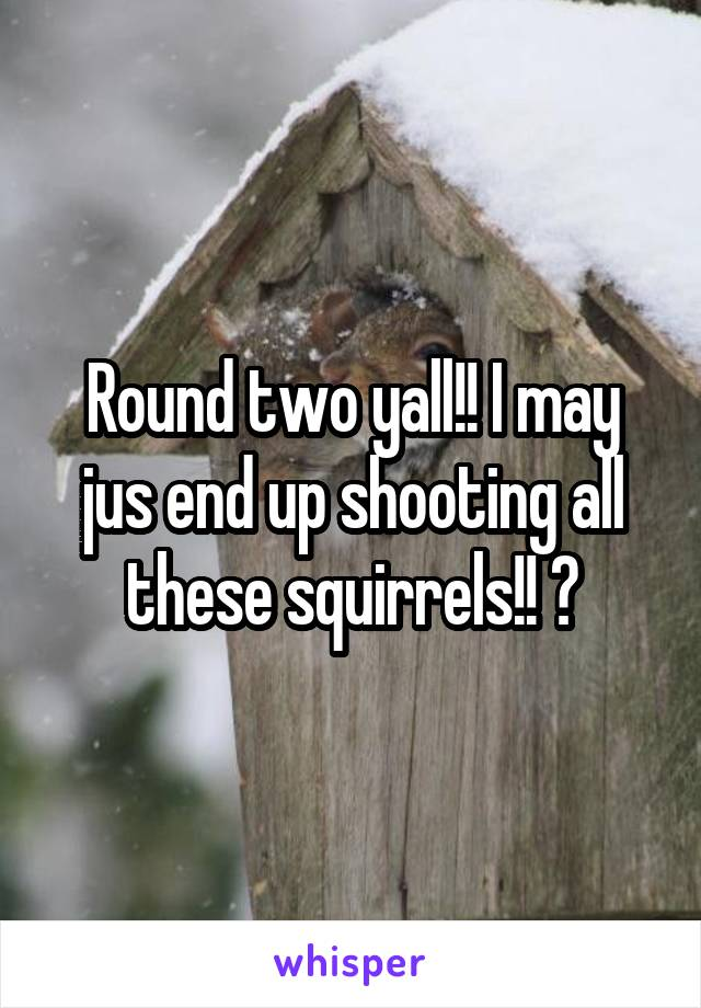Round two yall!! I may jus end up shooting all these squirrels!! 😑