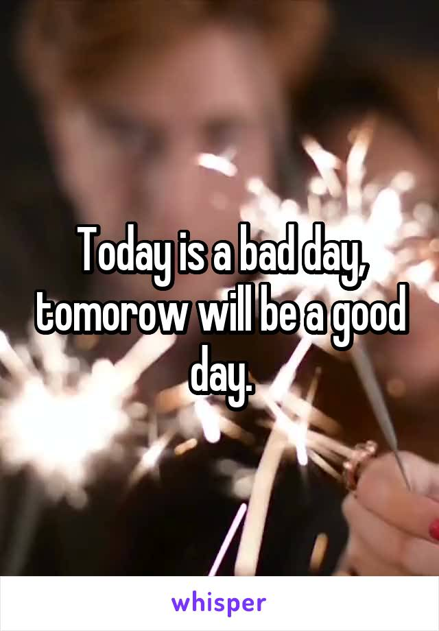 Today is a bad day, tomorow will be a good day.