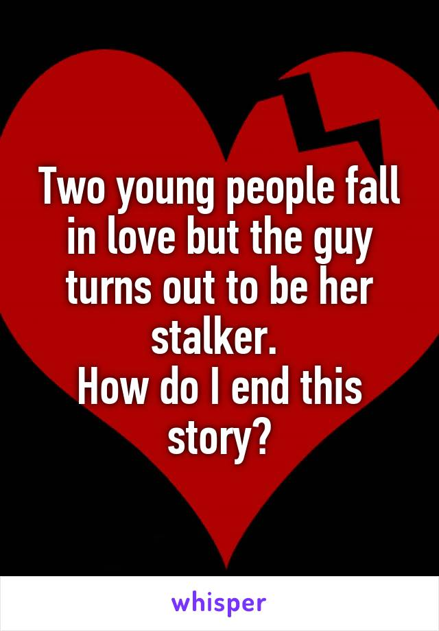 Two young people fall in love but the guy turns out to be her stalker.  How do I end this story?