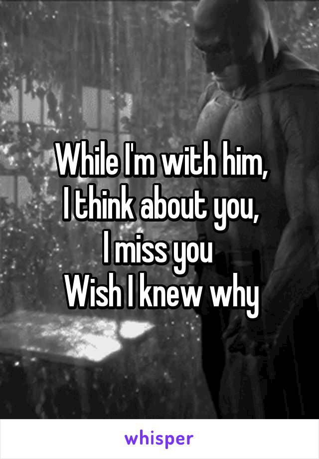 While I'm with him, I think about you, I miss you  Wish I knew why