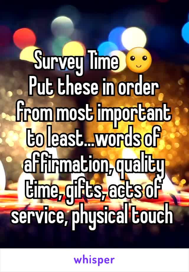 Survey Time 🙂 Put these in order from most important to least...words of affirmation, quality time, gifts, acts of service, physical touch