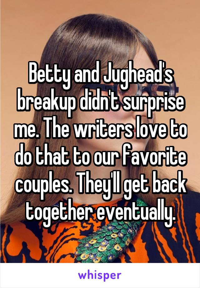 Betty and Jughead's breakup didn't surprise me. The writers love to do that to our favorite couples. They'll get back together eventually.