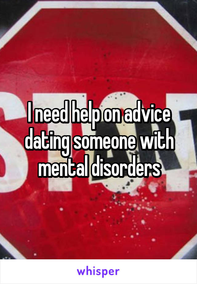 I need help on advice dating someone with mental disorders