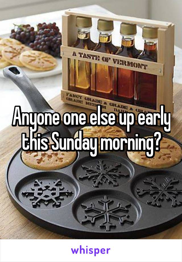 Anyone one else up early this Sunday morning?