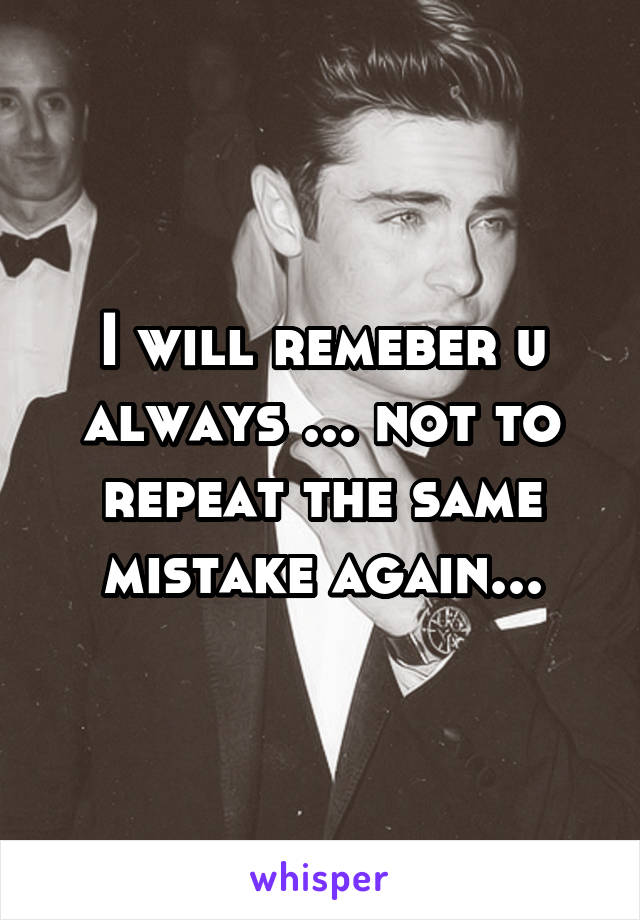 I will remeber u always ... not to repeat the same mistake again...