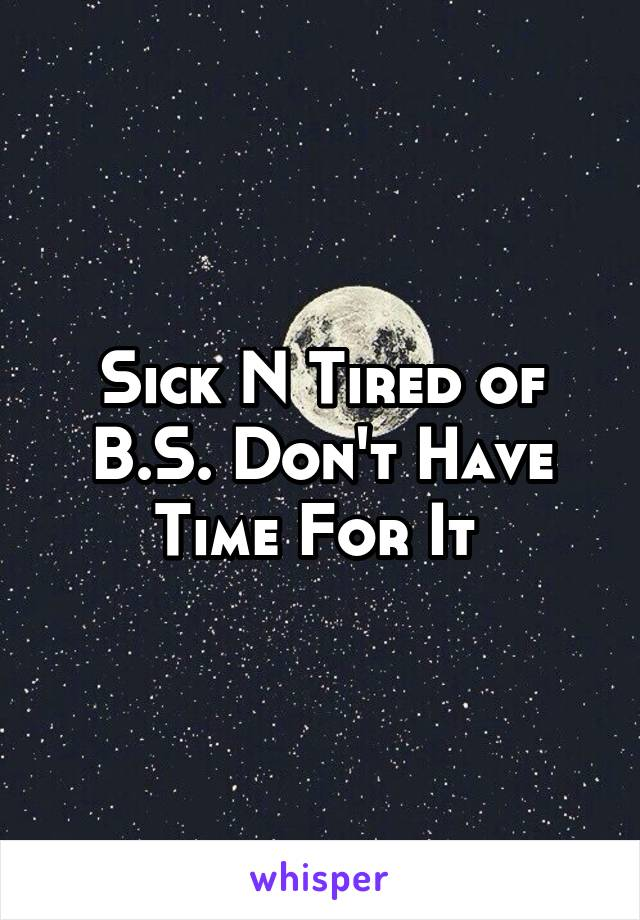 Sick N Tired of B.S. Don't Have Time For It