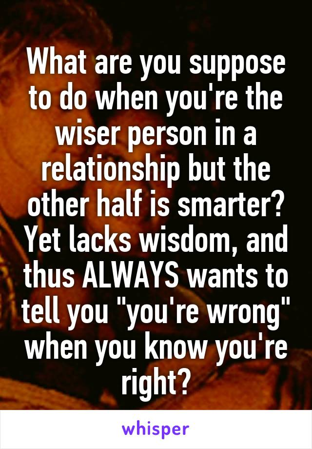 """What are you suppose to do when you're the wiser person in a relationship but the other half is smarter? Yet lacks wisdom, and thus ALWAYS wants to tell you """"you're wrong"""" when you know you're right?"""