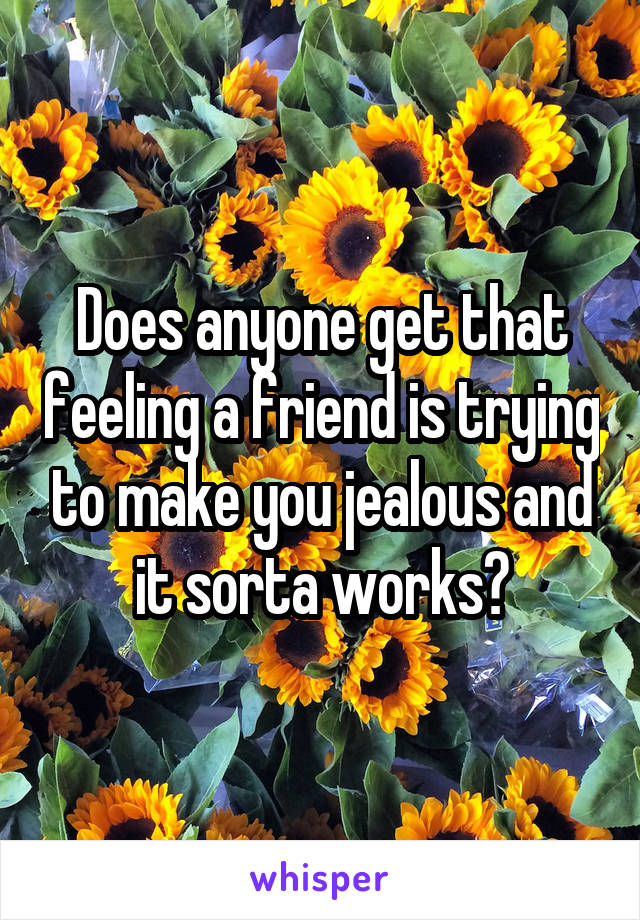 Does anyone get that feeling a friend is trying to make you jealous and it sorta works?