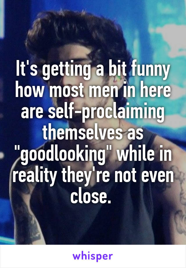 """It's getting a bit funny how most men in here are self-proclaiming themselves as """"goodlooking"""" while in reality they're not even close."""