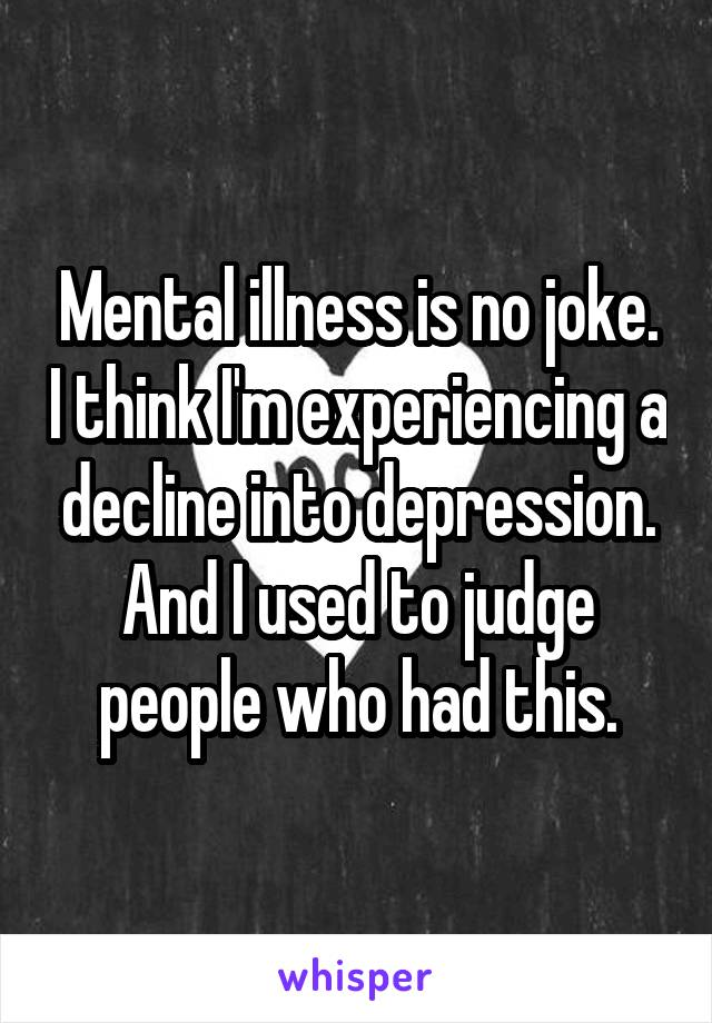 Mental illness is no joke. I think I'm experiencing a decline into depression. And I used to judge people who had this.