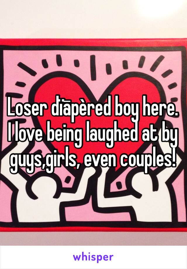Loser dïāpèred boy here. I love being laughed at by guys,girls, even couples!
