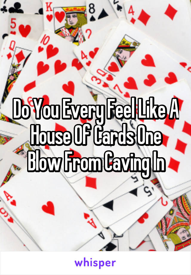 Do You Every Feel Like A House Of Cards One Blow From Caving In