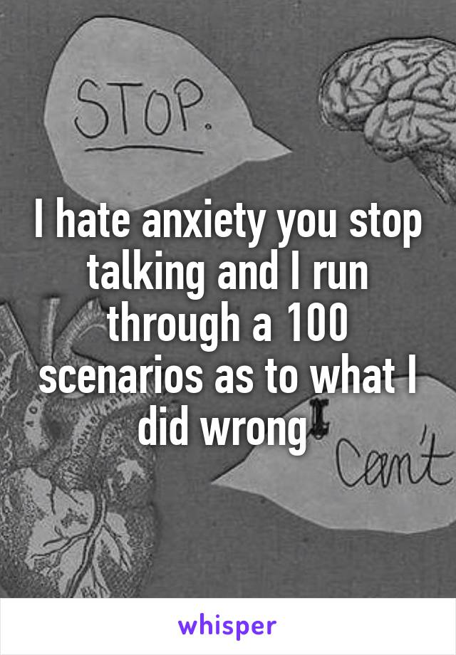 I hate anxiety you stop talking and I run through a 100 scenarios as to what I did wrong
