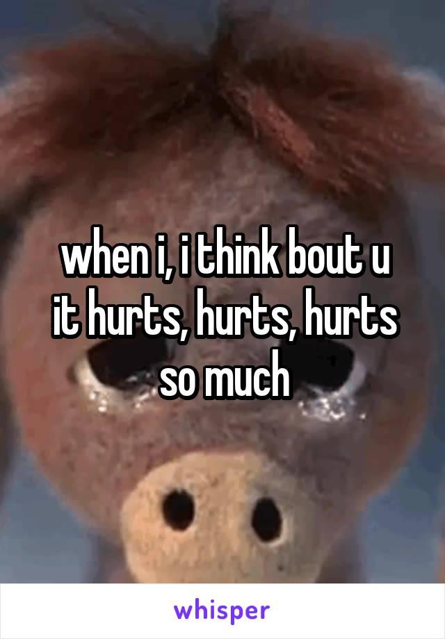 when i, i think bout u it hurts, hurts, hurts so much