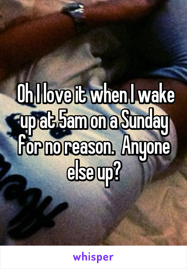 Oh I love it when I wake up at 5am on a Sunday for no reason.  Anyone else up?