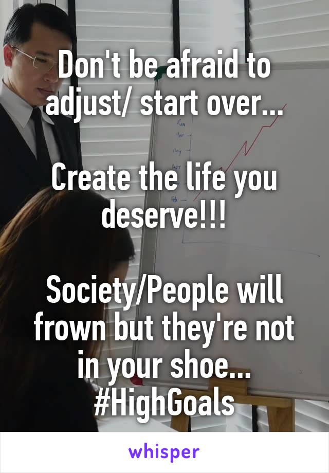 Don't be afraid to adjust/ start over...  Create the life you deserve!!!  Society/People will frown but they're not in your shoe... #HighGoals