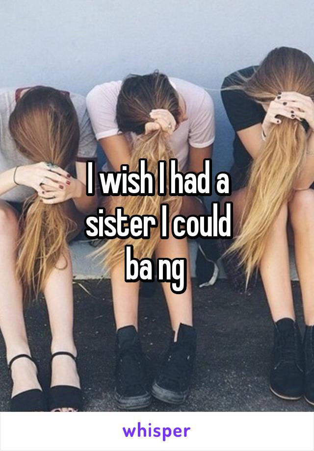I wish I had a sister I could ba ng