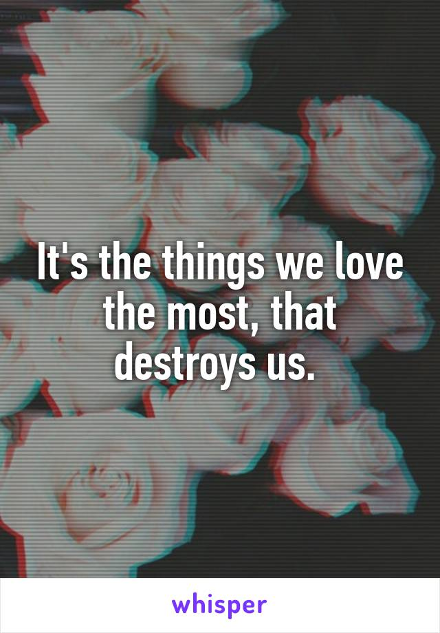 It's the things we love the most, that destroys us.
