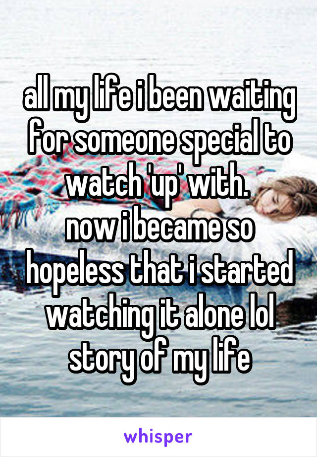 all my life i been waiting for someone special to watch 'up' with.  now i became so hopeless that i started watching it alone lol story of my life