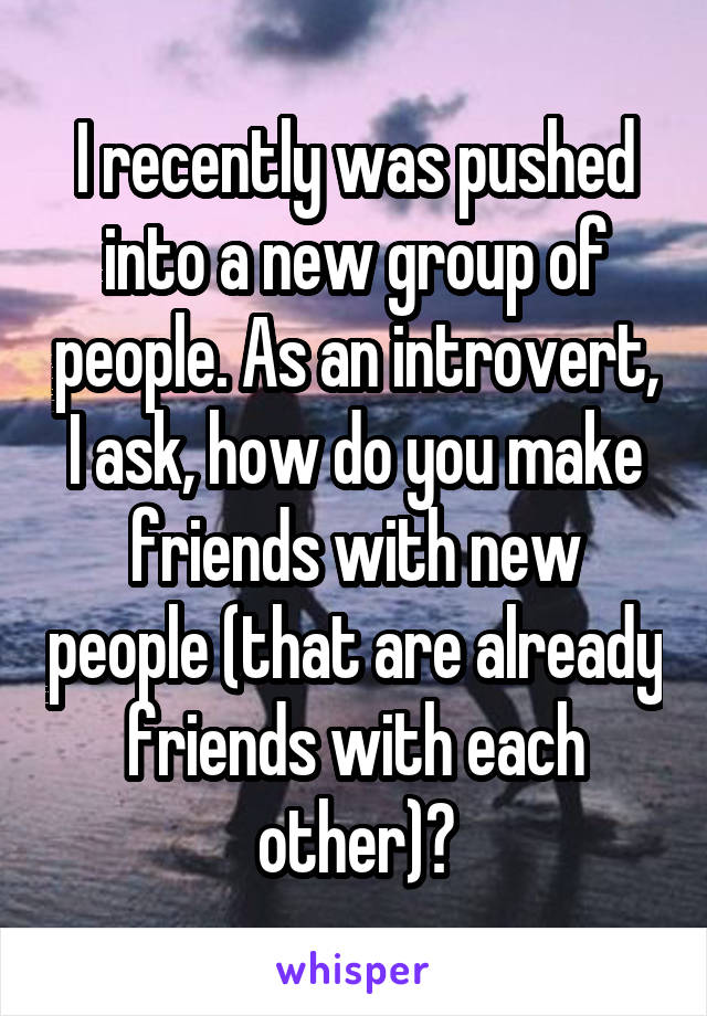 I recently was pushed into a new group of people. As an introvert, I ask, how do you make friends with new people (that are already friends with each other)?