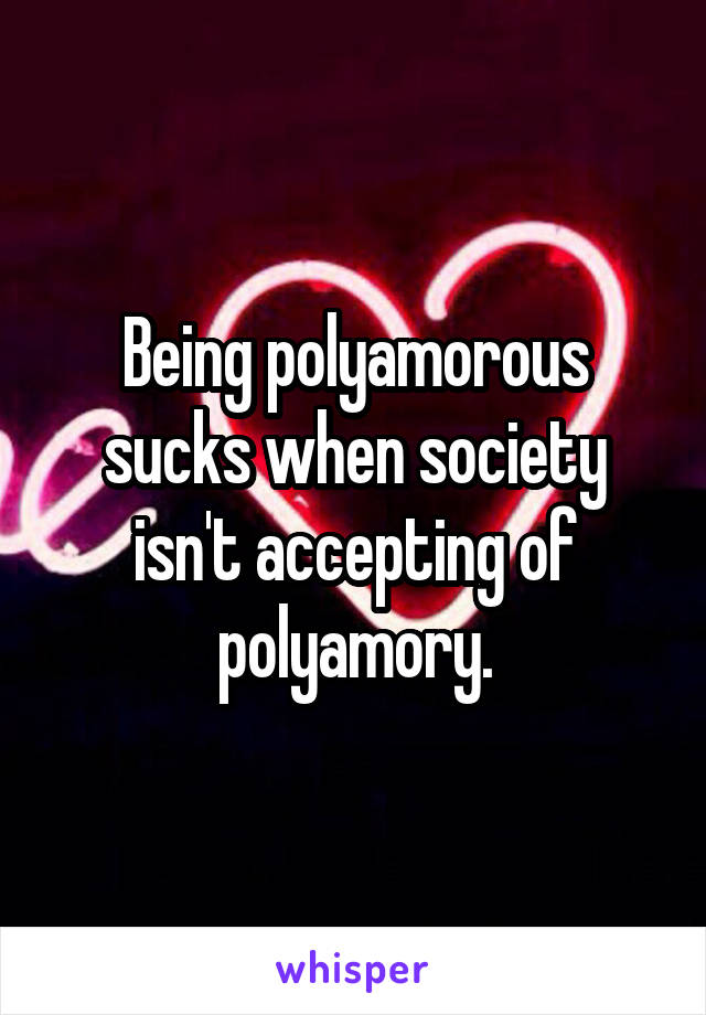 Being polyamorous sucks when society isn't accepting of polyamory.