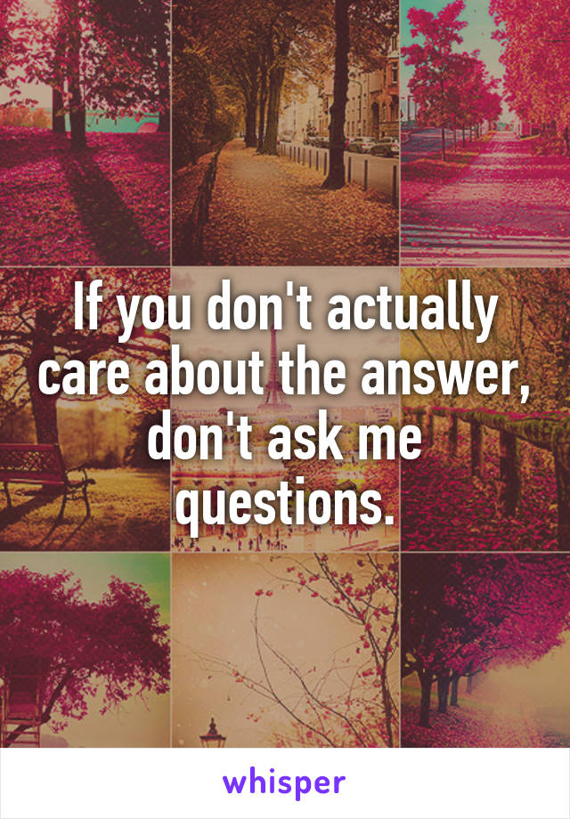 If you don't actually care about the answer, don't ask me questions.
