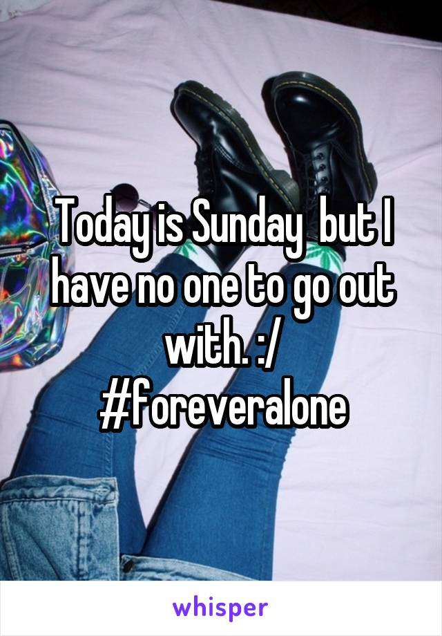 Today is Sunday  but I have no one to go out with. :/ #foreveralone