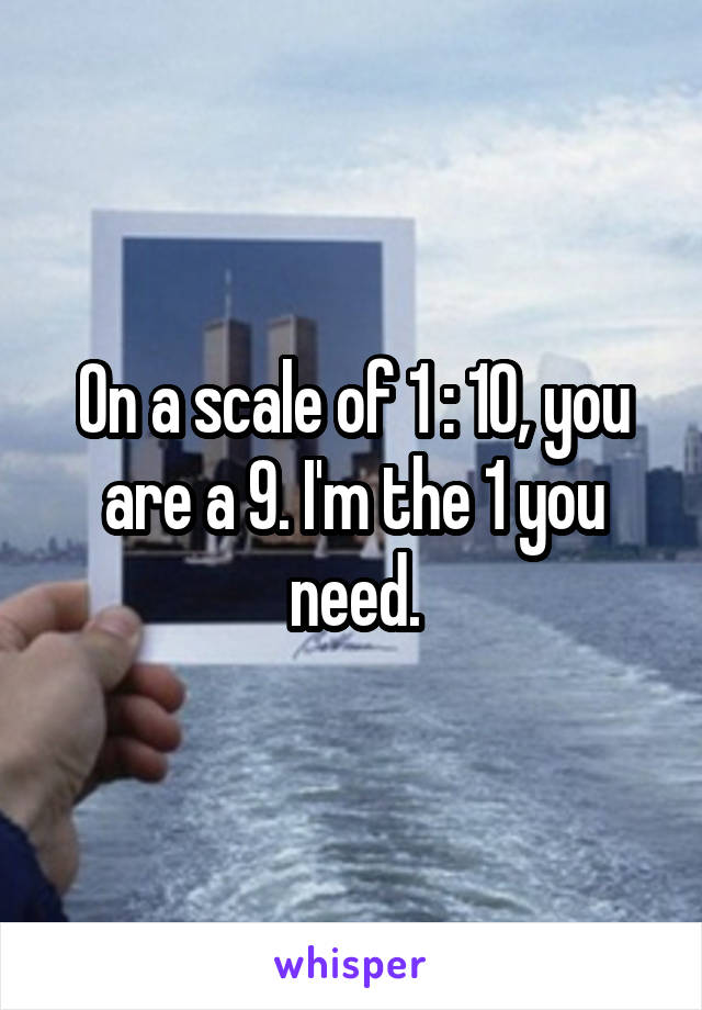 On a scale of 1 : 10, you are a 9. I'm the 1 you need.