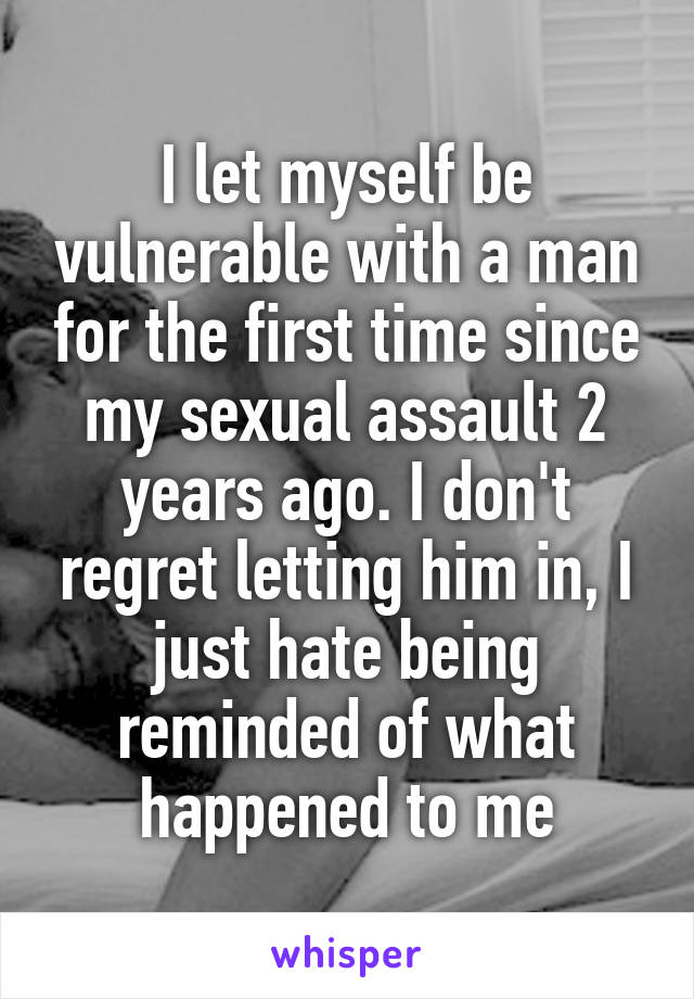 I let myself be vulnerable with a man for the first time since my sexual assault 2 years ago. I don't regret letting him in, I just hate being reminded of what happened to me