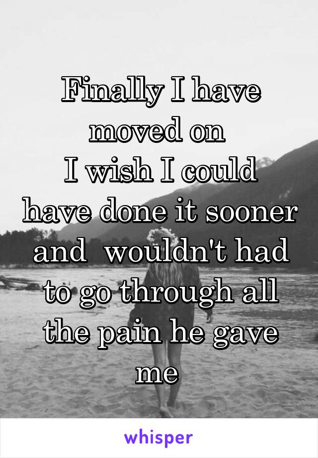 Finally I have moved on  I wish I could have done it sooner and  wouldn't had to go through all the pain he gave me