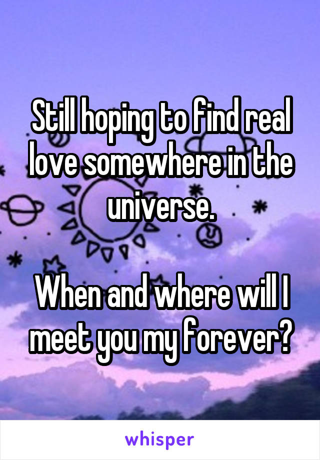Still hoping to find real love somewhere in the universe.  When and where will I meet you my forever?