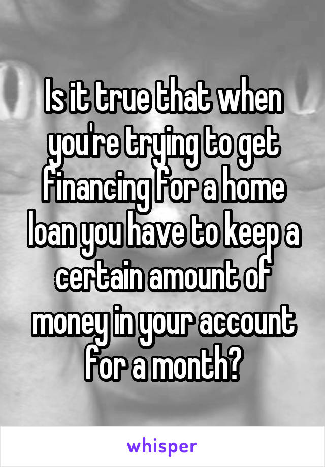 Is it true that when you're trying to get financing for a home loan you have to keep a certain amount of money in your account for a month?