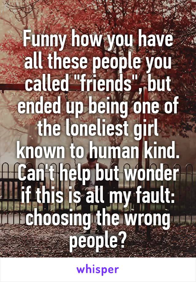 """Funny how you have all these people you called """"friends"""", but ended up being one of the loneliest girl known to human kind. Can't help but wonder if this is all my fault: choosing the wrong people?"""