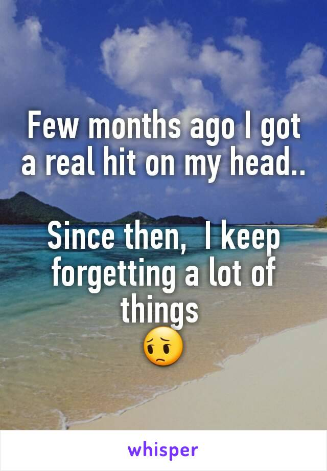 Few months ago I got a real hit on my head..   Since then,  I keep forgetting a lot of things  😔