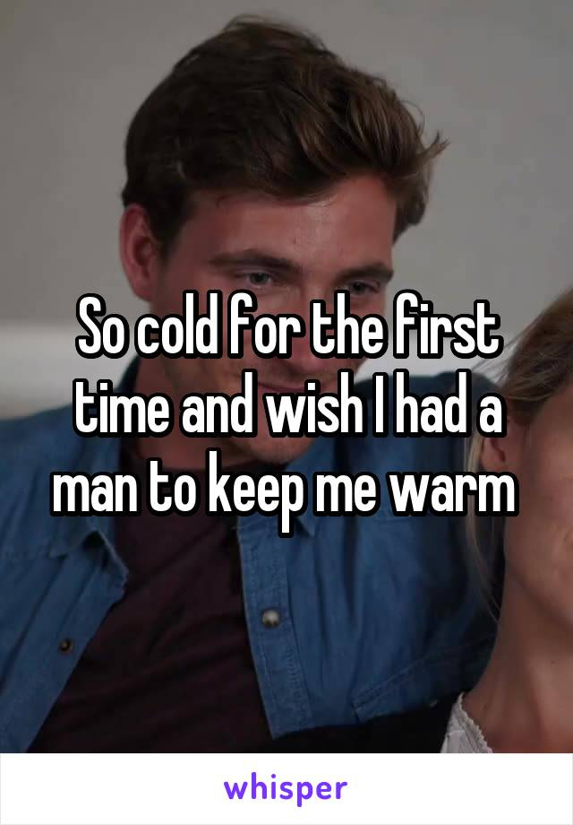So cold for the first time and wish I had a man to keep me warm
